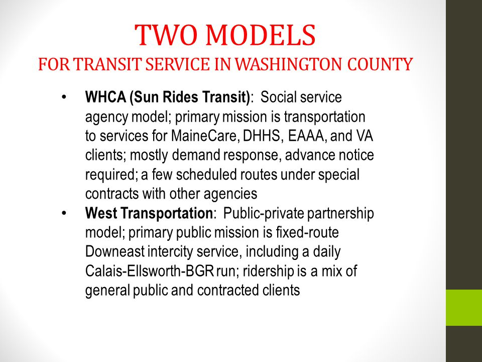 TWO MODELS FOR TRANSIT SERVICE IN WASHINGTON COUNTY WHCA (Sun Rides Transit) : Social service agency model; primary mission is transportation to services for MaineCare, DHHS, EAAA, and VA clients; mostly demand response, advance notice required; a few scheduled routes under special contracts with other agencies West Transportation : Public-private partnership model; primary public mission is fixed-route Downeast intercity service, including a daily Calais-Ellsworth-BGR run; ridership is a mix of general public and contracted clients