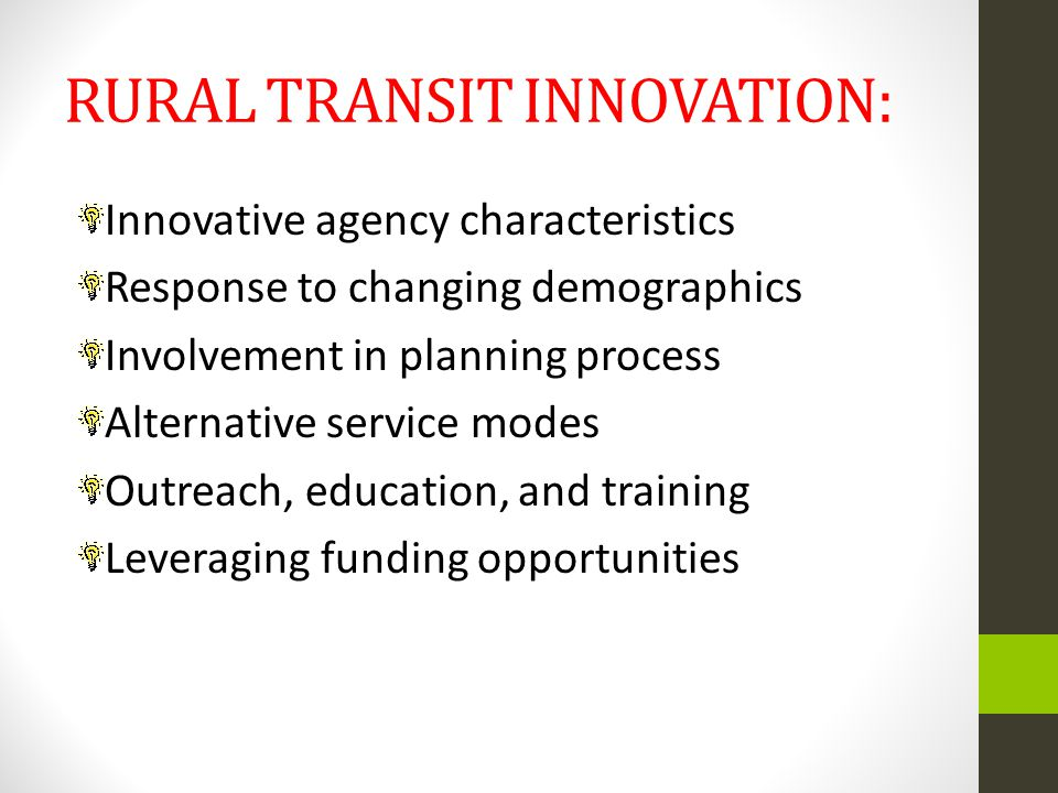 RURAL TRANSIT INNOVATION: Innovative agency characteristics Response to changing demographics Involvement in planning process Alternative service modes Outreach, education, and training Leveraging funding opportunities