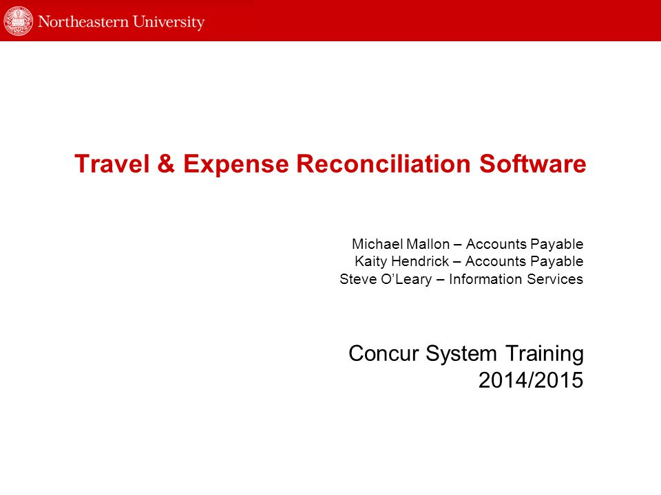Travel & Expense Reconciliation Software Concur System Training 2014/2015 Michael Mallon – Accounts Payable Kaity Hendrick – Accounts Payable Steve O'Leary – Information Services
