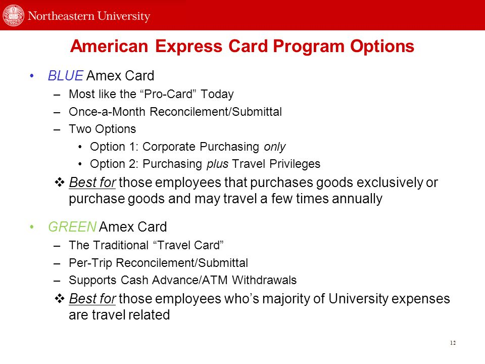 American Express Card Program Options BLUE Amex Card –Most like the Pro-Card Today –Once-a-Month Reconcilement/Submittal –Two Options Option 1: Corporate Purchasing only Option 2: Purchasing plus Travel Privileges  Best for those employees that purchases goods exclusively or purchase goods and may travel a few times annually GREEN Amex Card –The Traditional Travel Card –Per-Trip Reconcilement/Submittal –Supports Cash Advance/ATM Withdrawals  Best for those employees who's majority of University expenses are travel related 12