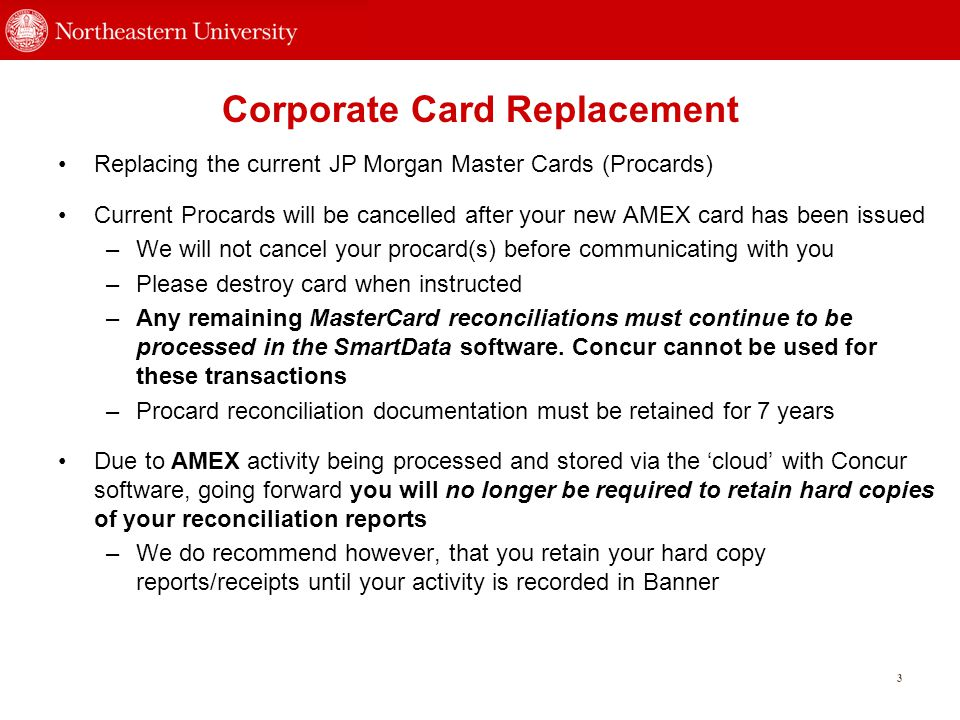 Corporate Card Replacement Replacing the current JP Morgan Master Cards (Procards) Current Procards will be cancelled after your new AMEX card has been issued –We will not cancel your procard(s) before communicating with you –Please destroy card when instructed –Any remaining MasterCard reconciliations must continue to be processed in the SmartData software.