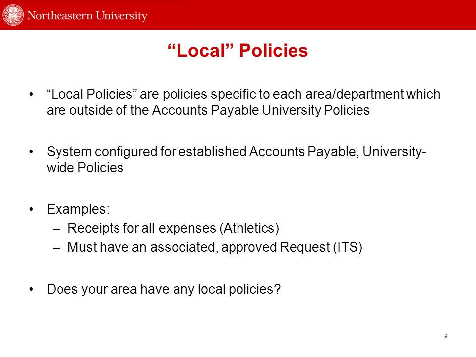 Local Policies 5 Local Policies are policies specific to each area/department which are outside of the Accounts Payable University Policies System configured for established Accounts Payable, University- wide Policies Examples: –Receipts for all expenses (Athletics) –Must have an associated, approved Request (ITS) Does your area have any local policies