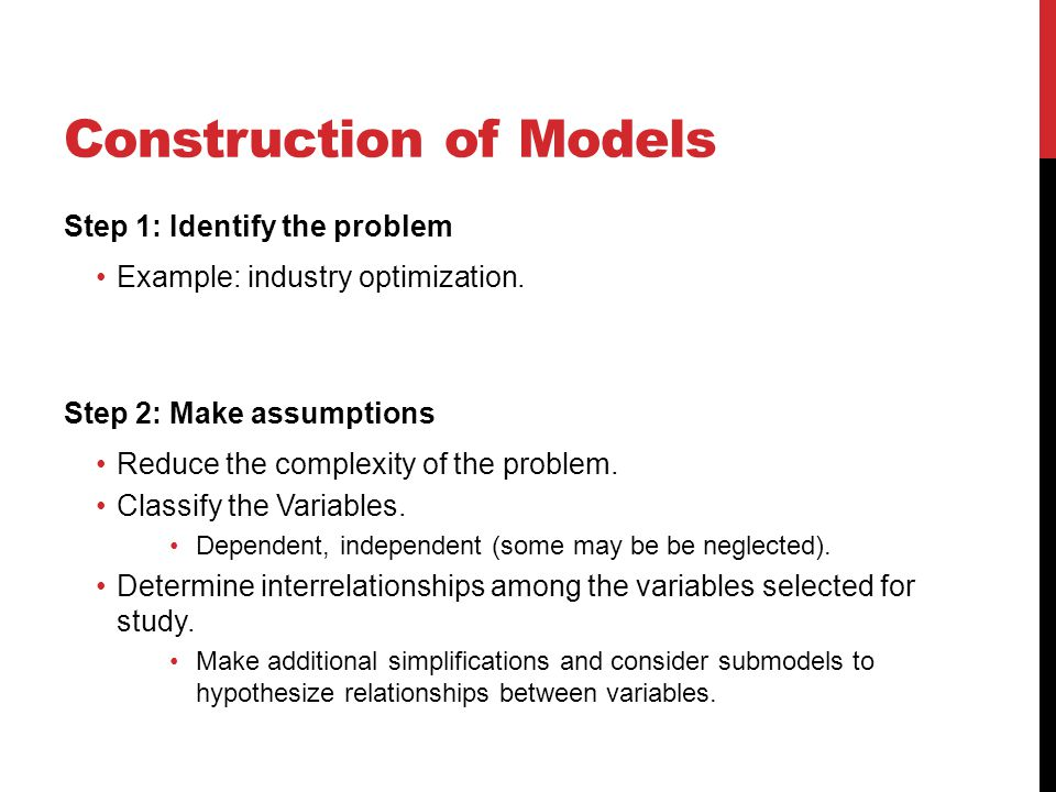 Construction of Models Step 1: Identify the problem Example: industry optimization. Step 2: Make assumptions Reduce the complexity of the problem. Cla