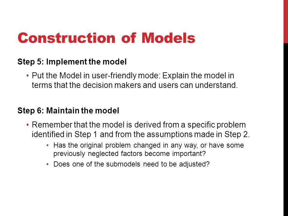 Construction of Models Step 5: Implement the model Put the Model in user-friendly mode: Explain the model in terms that the decision makers and users can understand.