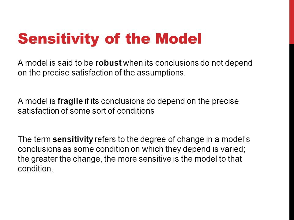 Sensitivity of the Model A model is said to be robust when its conclusions do not depend on the precise satisfaction of the assumptions.
