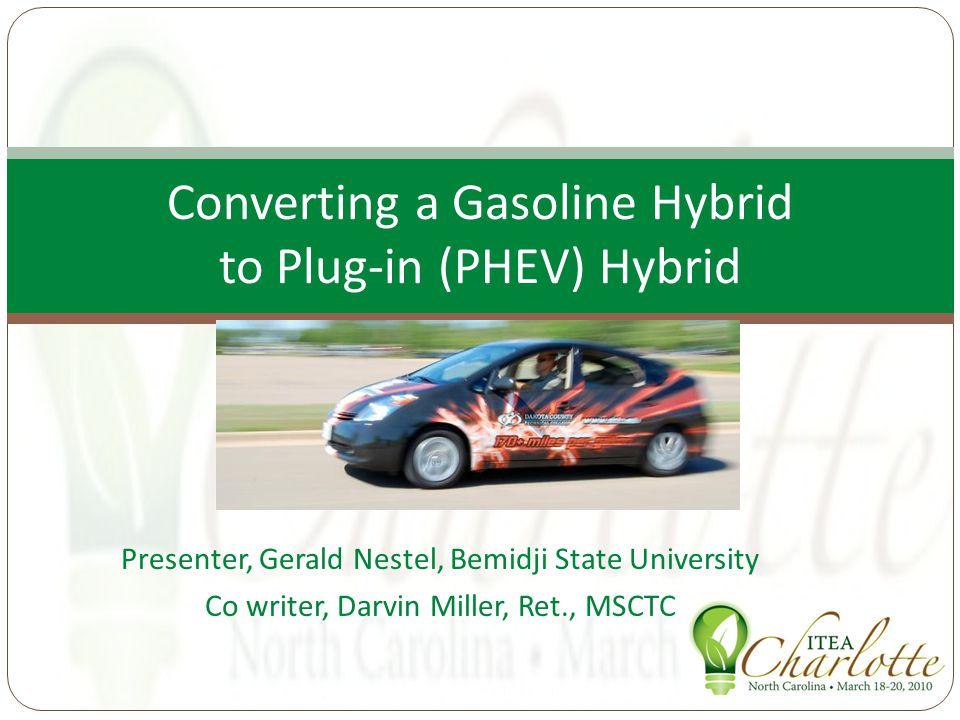 Presenter, Gerald Nestel, Bemidji State University Co writer, Darvin Miller, Ret., MSCTC Converting a Gasoline Hybrid to Plug-in (PHEV) Hybrid