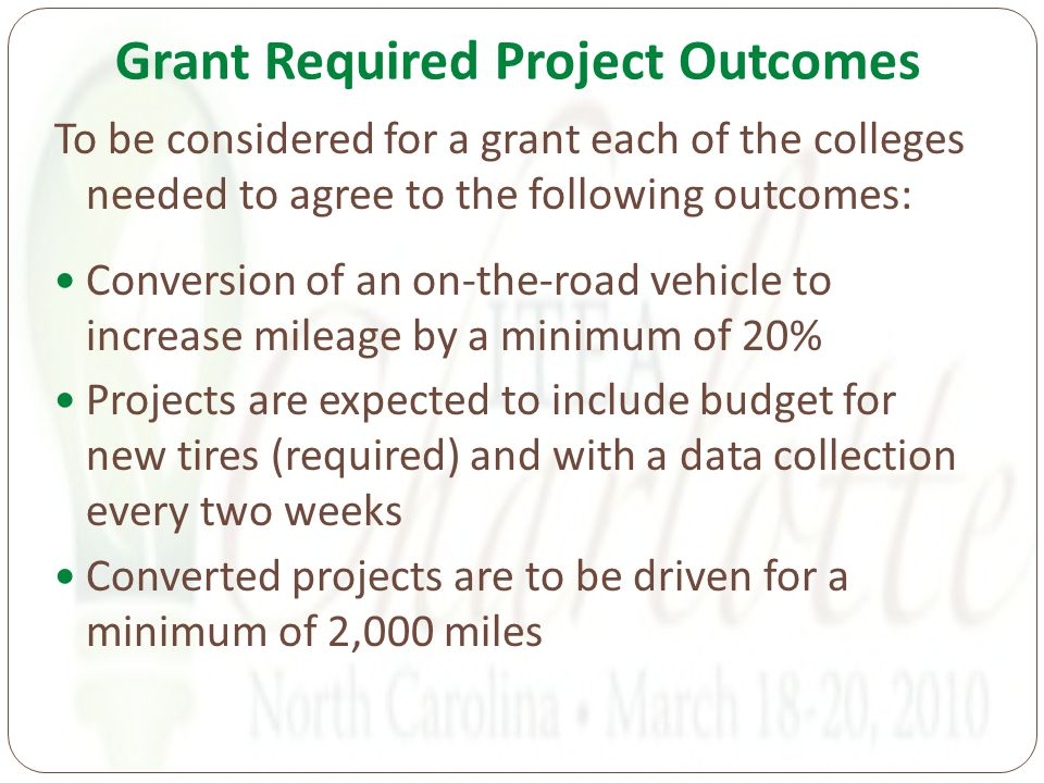 Grant Required Project Outcomes To be considered for a grant each of the colleges needed to agree to the following outcomes: Conversion of an on-the-road vehicle to increase mileage by a minimum of 20% Projects are expected to include budget for new tires (required) and with a data collection every two weeks Converted projects are to be driven for a minimum of 2,000 miles