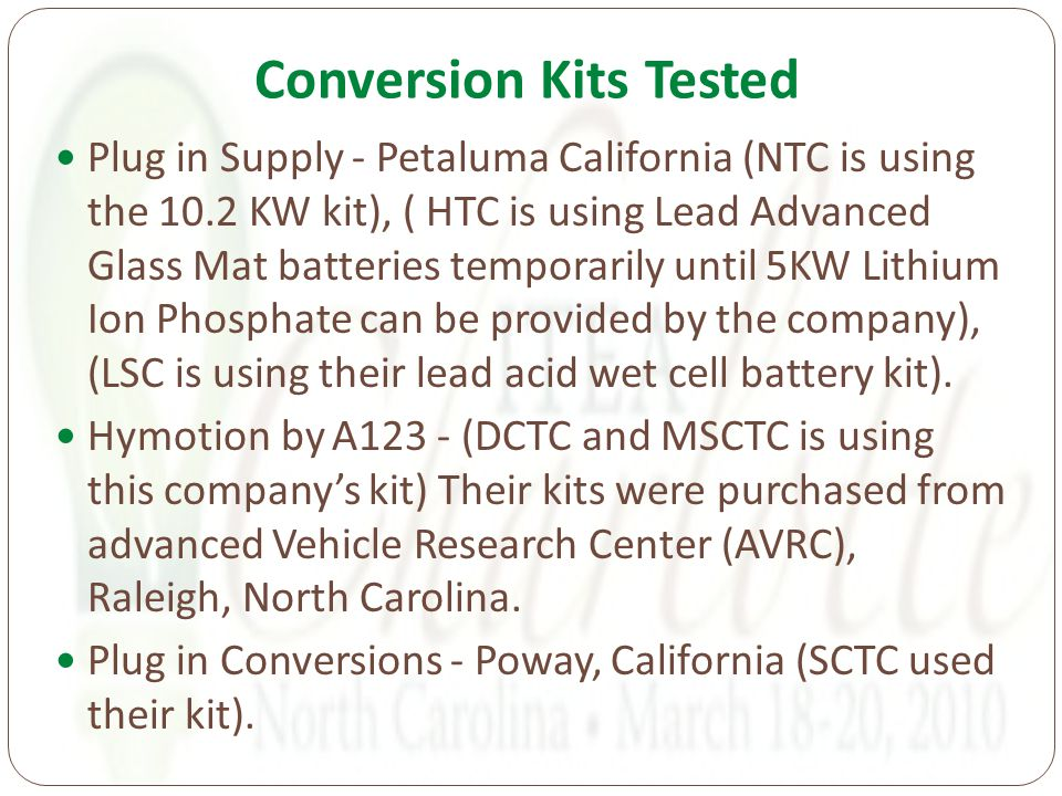 Conversion Kits Tested Plug in Supply - Petaluma California (NTC is using the 10.2 KW kit), ( HTC is using Lead Advanced Glass Mat batteries temporarily until 5KW Lithium Ion Phosphate can be provided by the company), (LSC is using their lead acid wet cell battery kit).