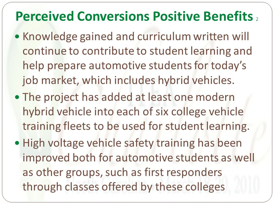 Perceived Conversions Positive Benefits 2 Knowledge gained and curriculum written will continue to contribute to student learning and help prepare automotive students for today's job market, which includes hybrid vehicles.