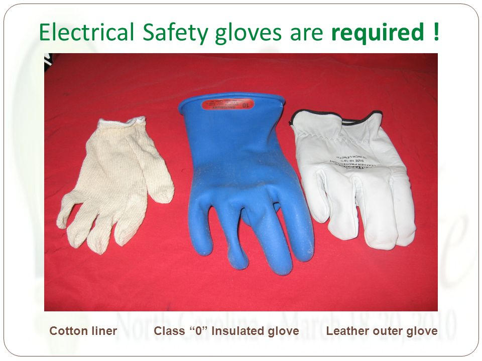 Electrical Safety gloves are required ! Cotton liner Class 0 Insulated glove Leather outer glove