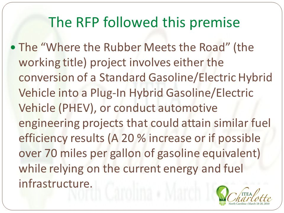 The RFP followed this premise The Where the Rubber Meets the Road (the working title) project involves either the conversion of a Standard Gasoline/Electric Hybrid Vehicle into a Plug-In Hybrid Gasoline/Electric Vehicle (PHEV), or conduct automotive engineering projects that could attain similar fuel efficiency results (A 20 % increase or if possible over 70 miles per gallon of gasoline equivalent) while relying on the current energy and fuel infrastructure.