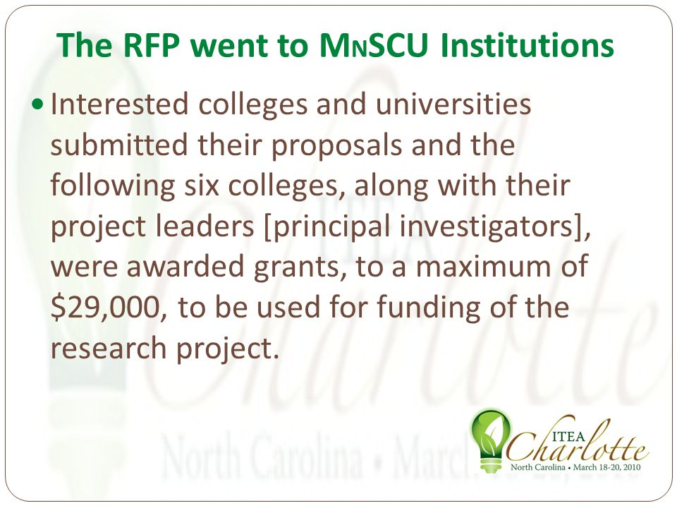 The RFP went to M N SCU Institutions Interested colleges and universities submitted their proposals and the following six colleges, along with their project leaders [principal investigators], were awarded grants, to a maximum of $29,000, to be used for funding of the research project.