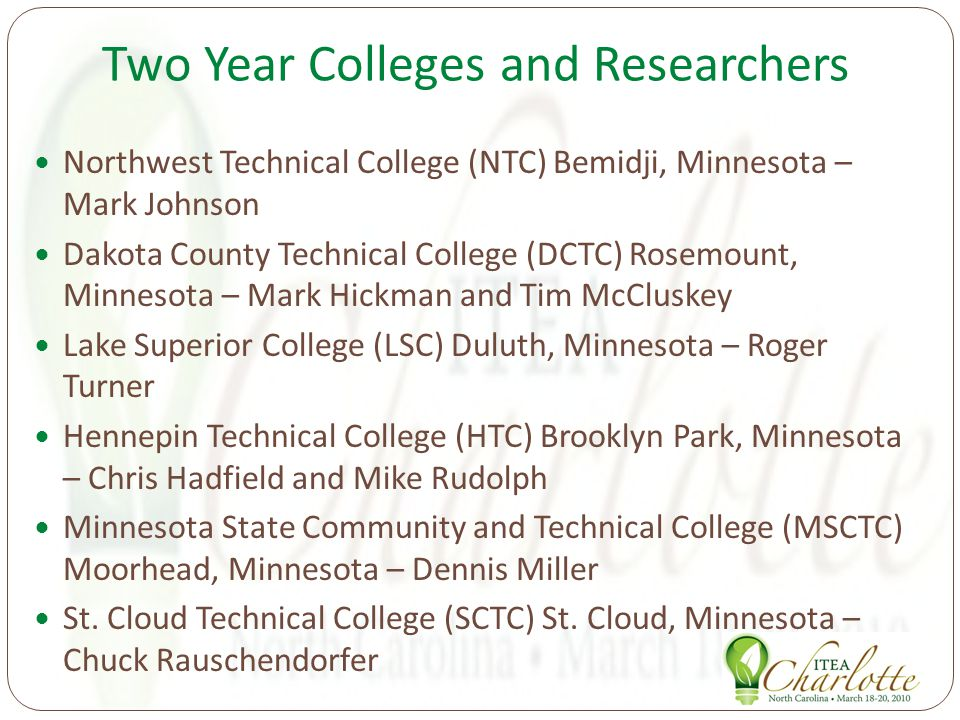 Two Year Colleges and Researchers Northwest Technical College (NTC) Bemidji, Minnesota – Mark Johnson Dakota County Technical College (DCTC) Rosemount, Minnesota – Mark Hickman and Tim McCluskey Lake Superior College (LSC) Duluth, Minnesota – Roger Turner Hennepin Technical College (HTC) Brooklyn Park, Minnesota – Chris Hadfield and Mike Rudolph Minnesota State Community and Technical College (MSCTC) Moorhead, Minnesota – Dennis Miller St.