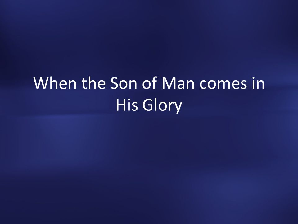 When the Son of Man comes in His Glory