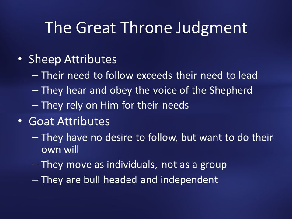 The Great Throne Judgment Sheep Attributes – Their need to follow exceeds their need to lead – They hear and obey the voice of the Shepherd – They rely on Him for their needs Goat Attributes – They have no desire to follow, but want to do their own will – They move as individuals, not as a group – They are bull headed and independent