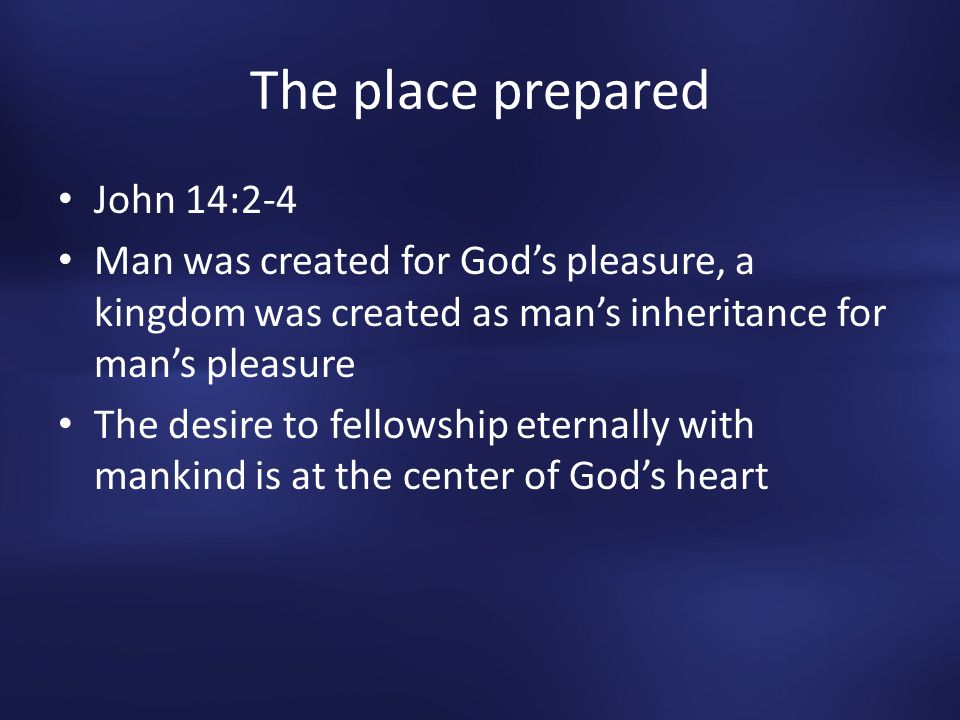 The place prepared John 14:2-4 Man was created for God's pleasure, a kingdom was created as man's inheritance for man's pleasure The desire to fellowship eternally with mankind is at the center of God's heart