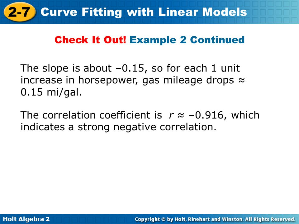 Holt Algebra 2 2-7 Curve Fitting with Linear Models The correlation coefficient is r ≈ –0.916, which indicates a strong negative correlation. The slop
