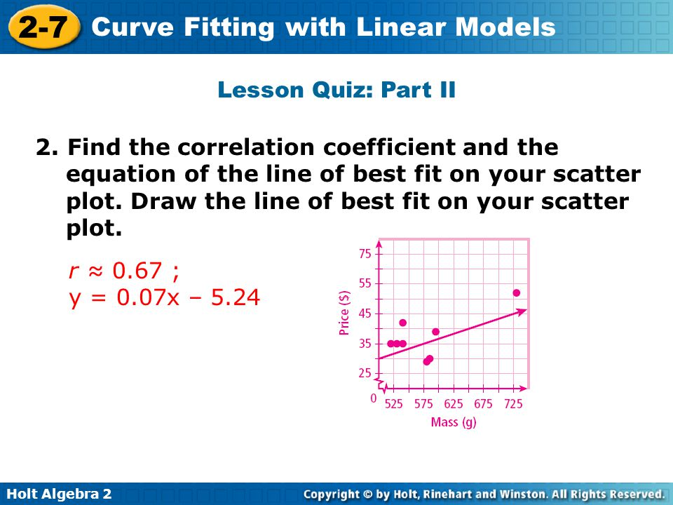 Holt Algebra 2 2-7 Curve Fitting with Linear Models Lesson Quiz: Part II 2. Find the correlation coefficient and the equation of the line of best fit