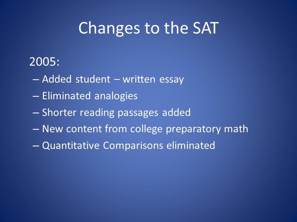 Changes to the SAT 2005: – Added student – written essay – Eliminated analogies – Shorter reading passages added – New content from college preparatory math – Quantitative Comparisons eliminated