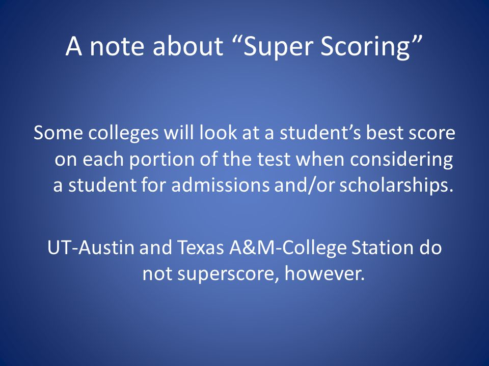 A note about Super Scoring Some colleges will look at a student's best score on each portion of the test when considering a student for admissions and/or scholarships.