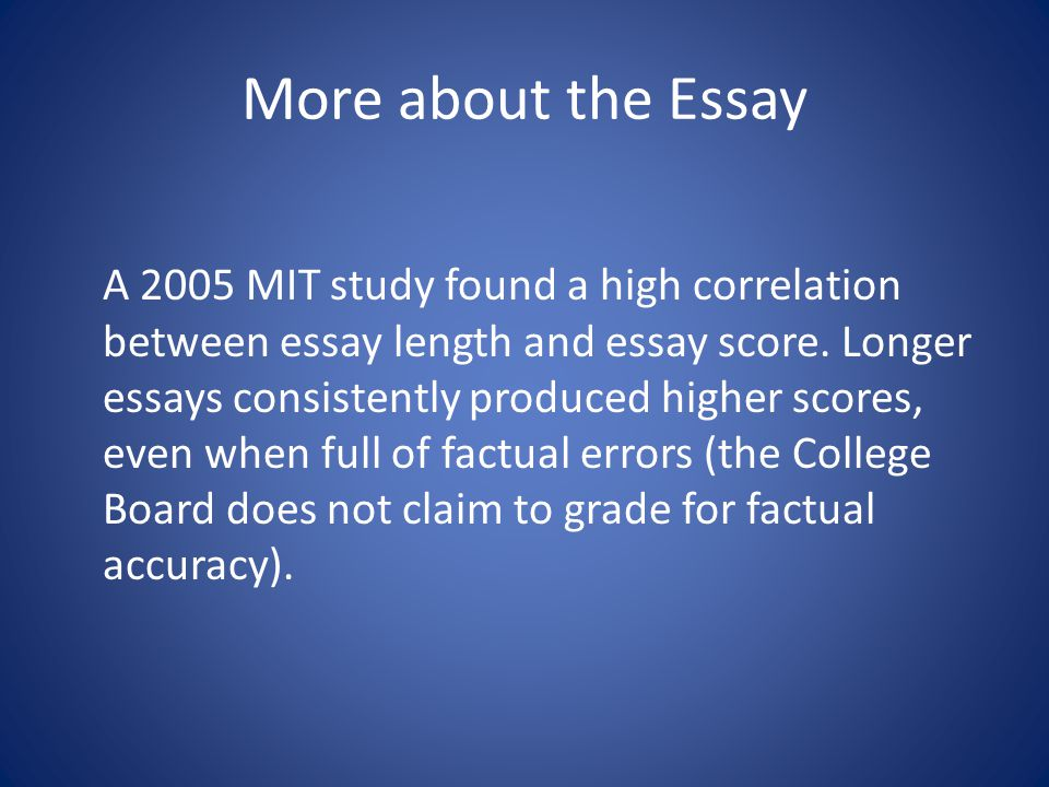 More about the Essay A 2005 MIT study found a high correlation between essay length and essay score.
