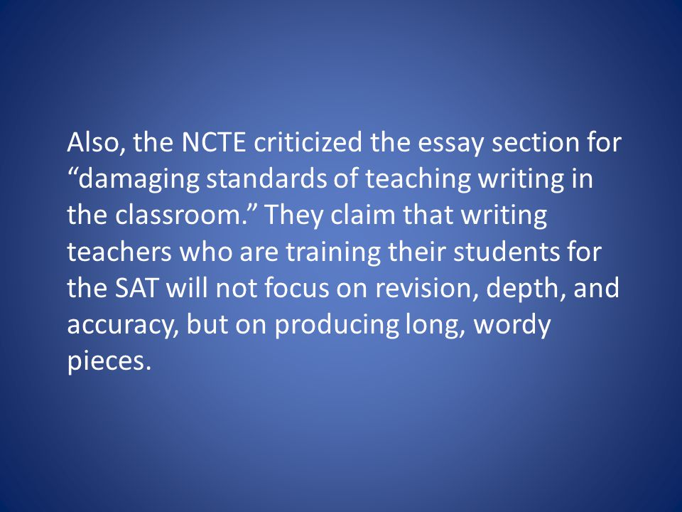 Also, the NCTE criticized the essay section for damaging standards of teaching writing in the classroom. They claim that writing teachers who are training their students for the SAT will not focus on revision, depth, and accuracy, but on producing long, wordy pieces.