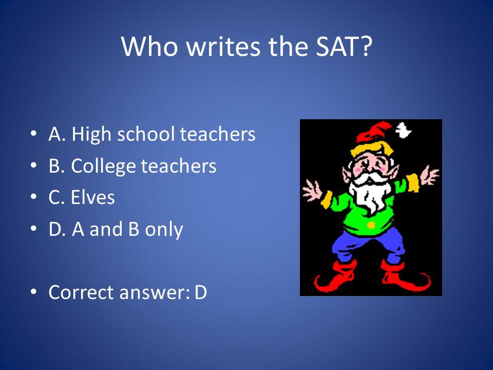 Who writes the SAT. A. High school teachers B. College teachers C.