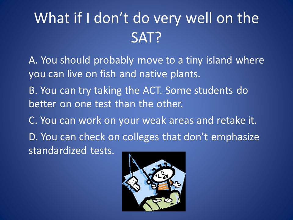 What if I don't do very well on the SAT. A.