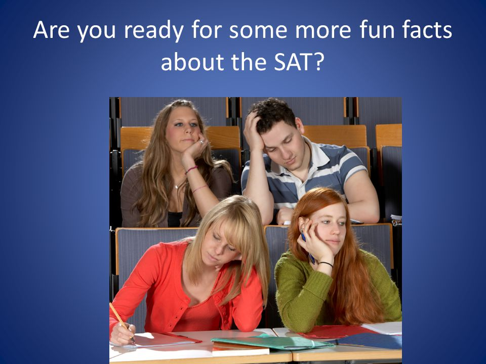 Are you ready for some more fun facts about the SAT