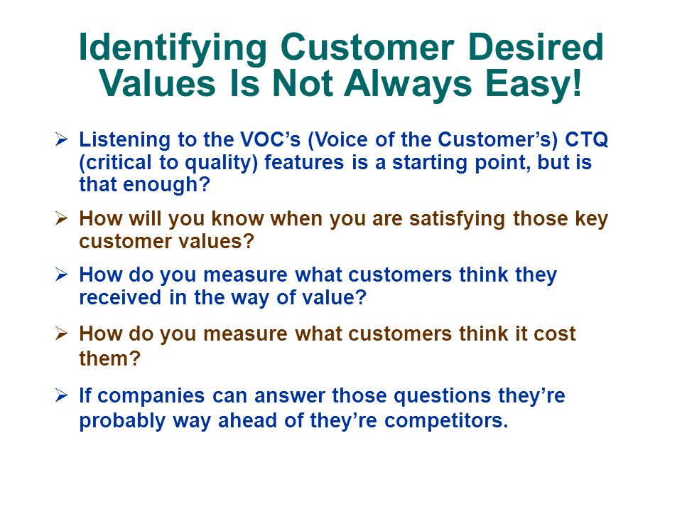  Listening to the VOC's (Voice of the Customer's) CTQ (critical to quality) features is a starting point, but is that enough.