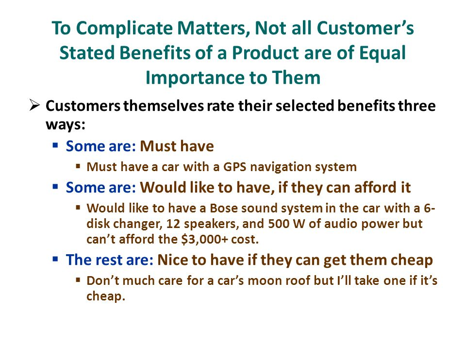  Customers themselves rate their selected benefits three ways:  Some are: Must have  Must have a car with a GPS navigation system  Some are: Would like to have, if they can afford it  Would like to have a Bose sound system in the car with a 6- disk changer, 12 speakers, and 500 W of audio power but can't afford the $3,000+ cost.