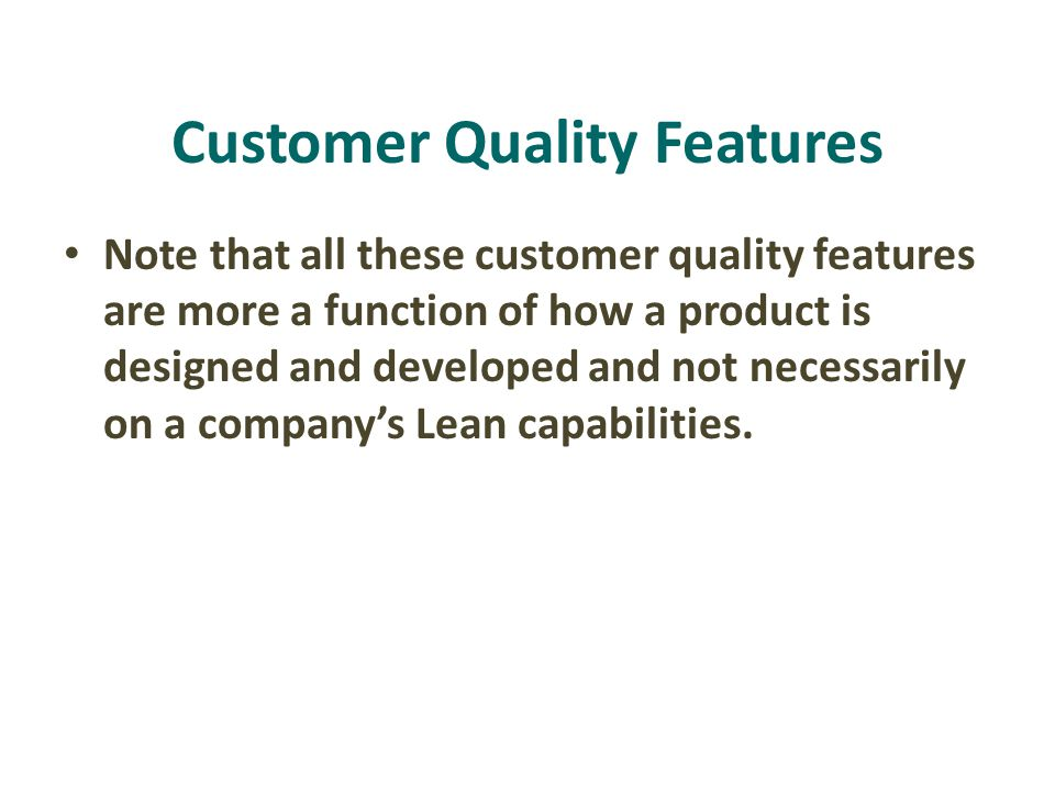 Note that all these customer quality features are more a function of how a product is designed and developed and not necessarily on a company's Lean capabilities.
