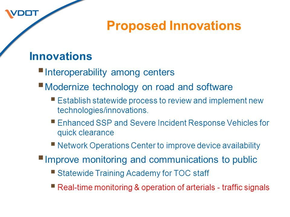 Proposed Innovations Innovations  Interoperability among centers  Modernize technology on road and software  Establish statewide process to review and implement new technologies/innovations.
