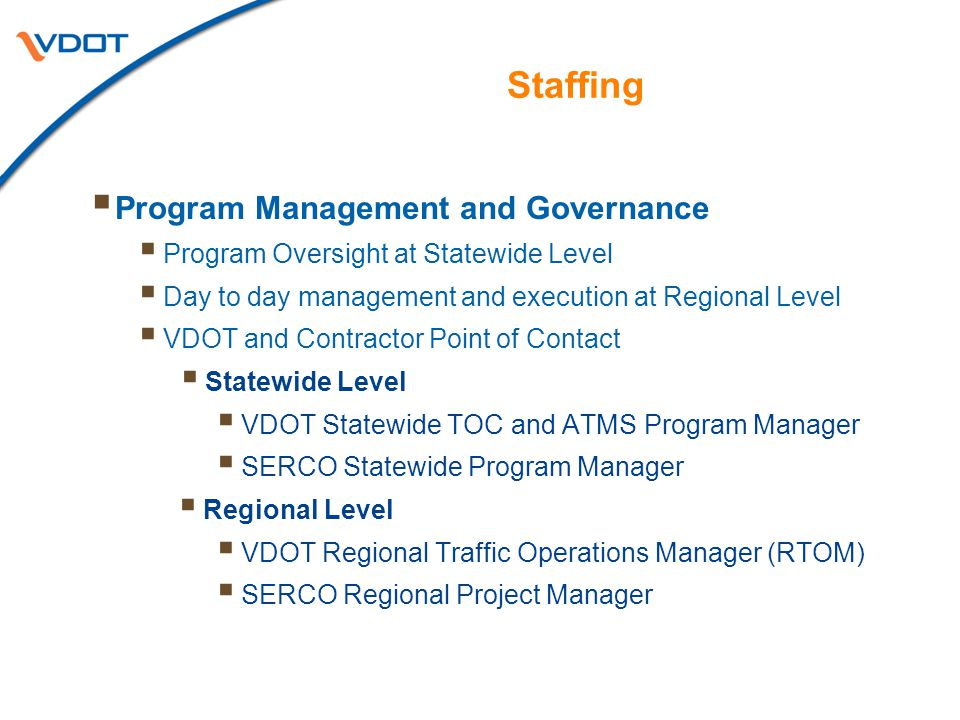 Staffing  Program Management and Governance  Program Oversight at Statewide Level  Day to day management and execution at Regional Level  VDOT and Contractor Point of Contact  Statewide Level  VDOT Statewide TOC and ATMS Program Manager  SERCO Statewide Program Manager  Regional Level  VDOT Regional Traffic Operations Manager (RTOM)  SERCO Regional Project Manager