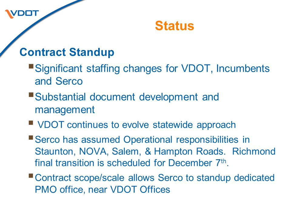 Status Contract Standup  Significant staffing changes for VDOT, Incumbents and Serco  Substantial document development and management  VDOT continues to evolve statewide approach  Serco has assumed Operational responsibilities in Staunton, NOVA, Salem, & Hampton Roads.