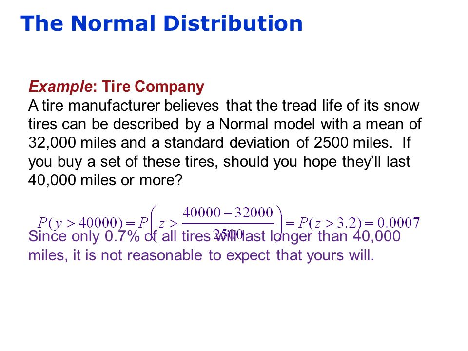 The Normal Distribution Example: Tire Company A tire manufacturer believes that the tread life of its snow tires can be described by a Normal model wi