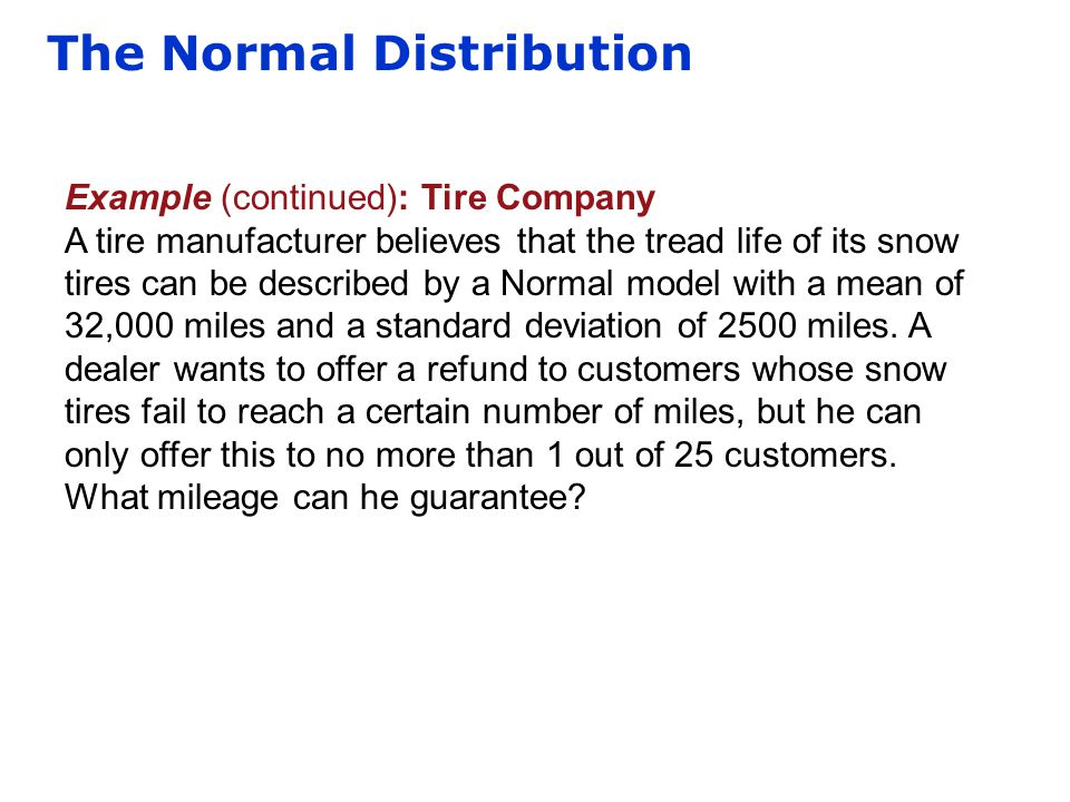 The Normal Distribution Example (continued): Tire Company A tire manufacturer believes that the tread life of its snow tires can be described by a Nor