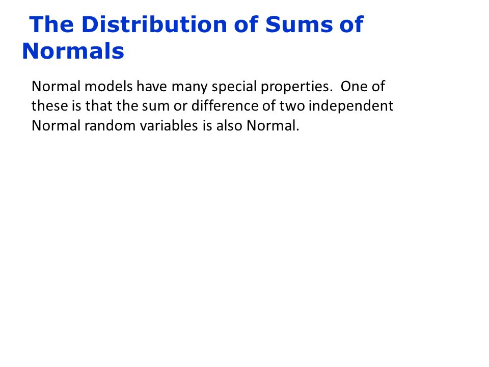 The Distribution of Sums of Normals Normal models have many special properties. One of these is that the sum or difference of two independent Normal r