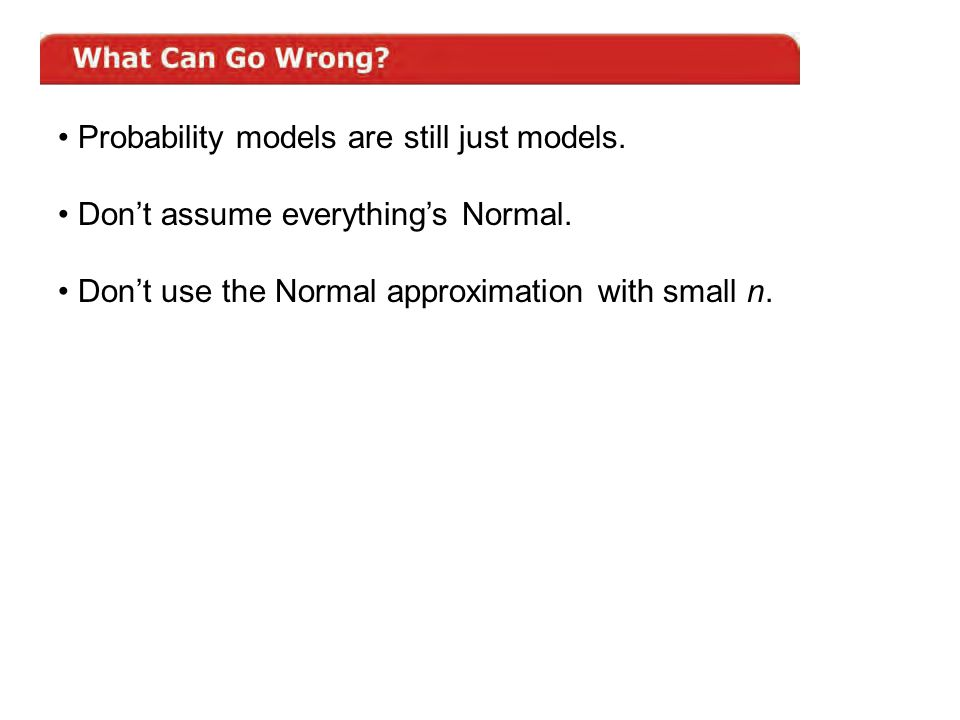 Probability models are still just models. Don't assume everything's Normal. Don't use the Normal approximation with small n.