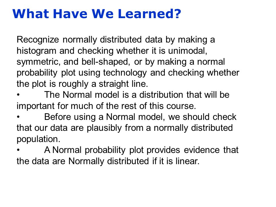 What Have We Learned? Recognize normally distributed data by making a histogram and checking whether it is unimodal, symmetric, and bell-shaped, or by