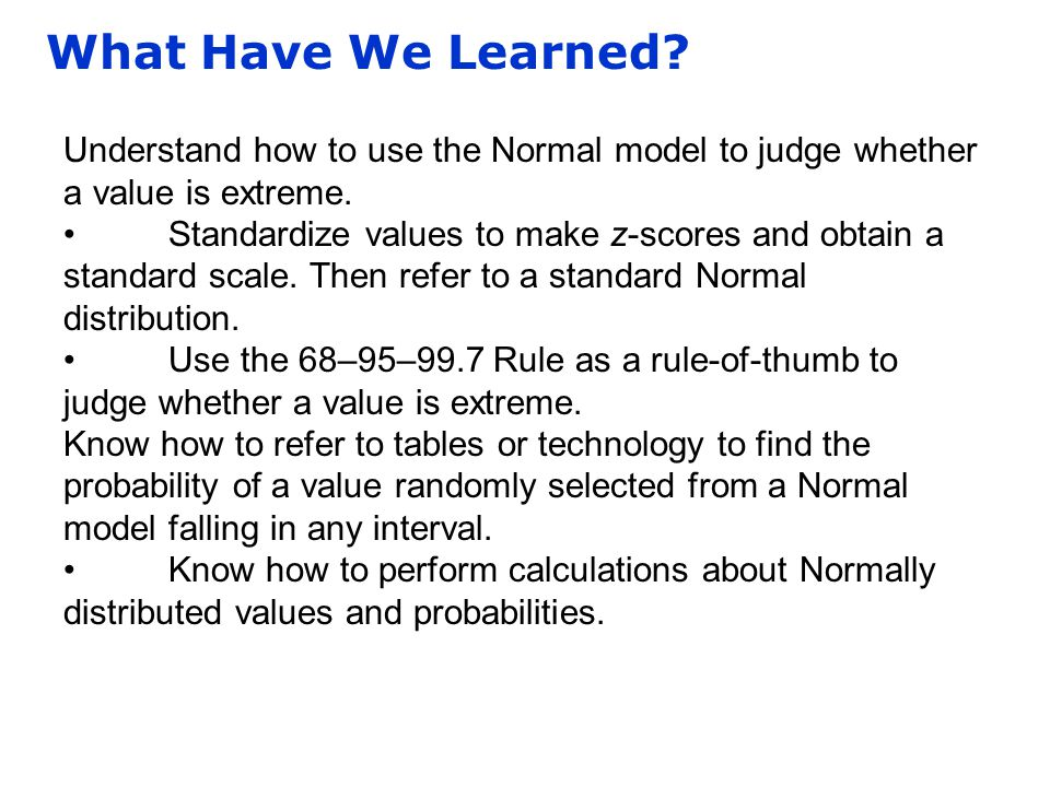 What Have We Learned? Understand how to use the Normal model to judge whether a value is extreme. Standardize values to make z-scores and obtain a sta