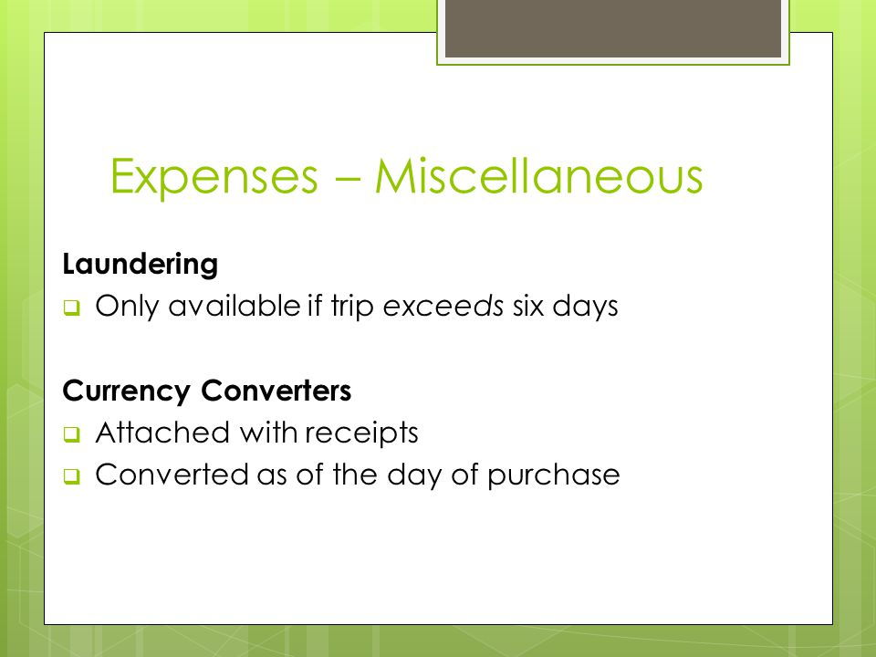 Expenses – Miscellaneous Laundering  Only available if trip exceeds six days Currency Converters  Attached with receipts  Converted as of the day of purchase