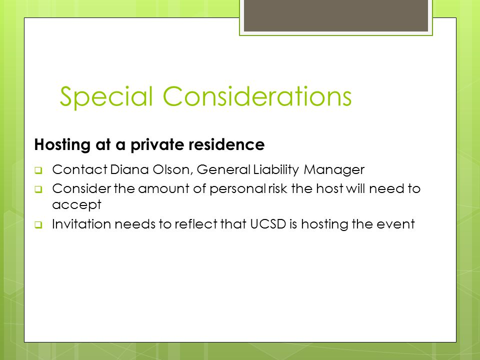 Special Considerations Hosting at a private residence  Contact Diana Olson, General Liability Manager  Consider the amount of personal risk the host will need to accept  Invitation needs to reflect that UCSD is hosting the event