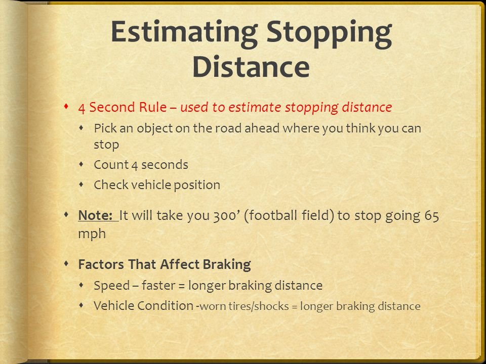 Estimating Stopping Distance  4 Second Rule – used to estimate stopping distance  Pick an object on the road ahead where you think you can stop  Count 4 seconds  Check vehicle position  Note: It will take you 300' (football field) to stop going 65 mph  Factors That Affect Braking  Speed – faster = longer braking distance  Vehicle Condition - worn tires/shocks = longer braking distance