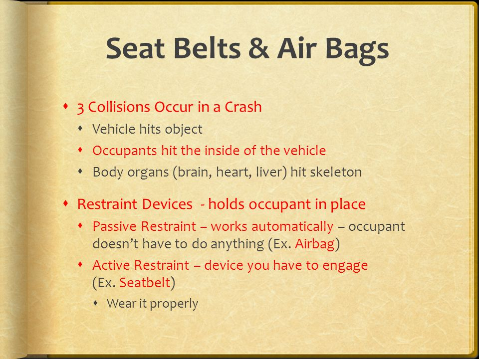 Seat Belts & Air Bags  3 Collisions Occur in a Crash  Vehicle hits object  Occupants hit the inside of the vehicle  Body organs (brain, heart, liver) hit skeleton  Restraint Devices - holds occupant in place  Passive Restraint – works automatically – occupant doesn't have to do anything (Ex.