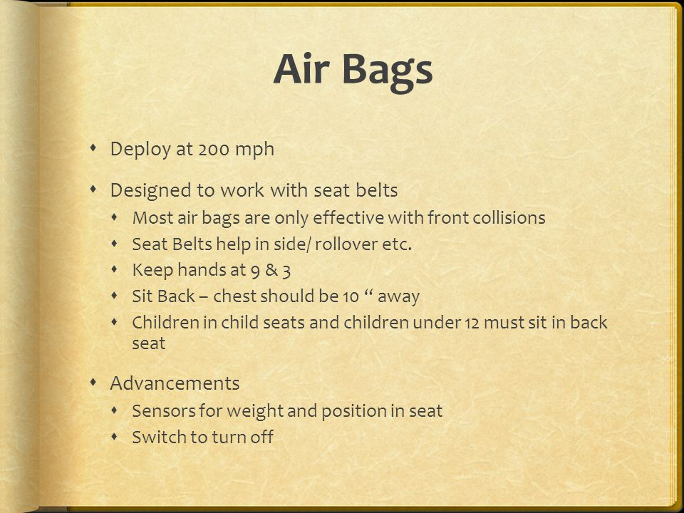 Air Bags  Deploy at 200 mph  Designed to work with seat belts  Most air bags are only effective with front collisions  Seat Belts help in side/ rollover etc.
