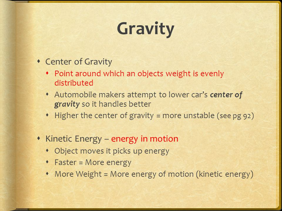 Gravity  Center of Gravity  Point around which an objects weight is evenly distributed  Automobile makers attempt to lower car's center of gravity so it handles better  Higher the center of gravity = more unstable (see pg 92)  Kinetic Energy – energy in motion  Object moves it picks up energy  Faster = More energy  More Weight = More energy of motion (kinetic energy)