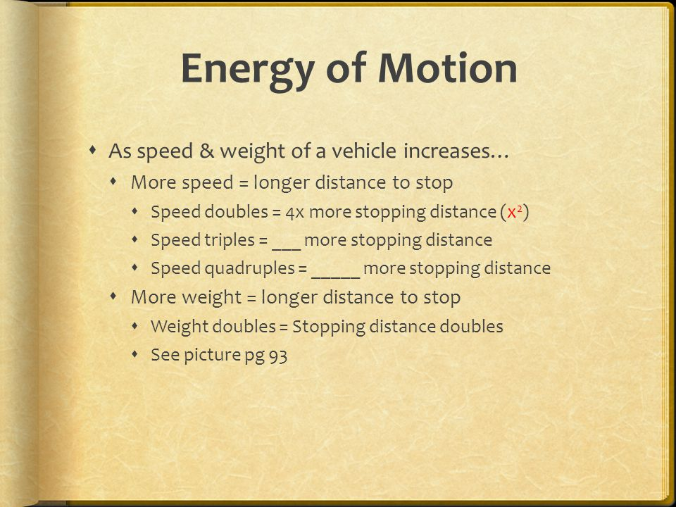 Energy of Motion  As speed & weight of a vehicle increases…  More speed = longer distance to stop  Speed doubles = 4x more stopping distance (x 2 )  Speed triples = ___ more stopping distance  Speed quadruples = _____ more stopping distance  More weight = longer distance to stop  Weight doubles = Stopping distance doubles  See picture pg 93