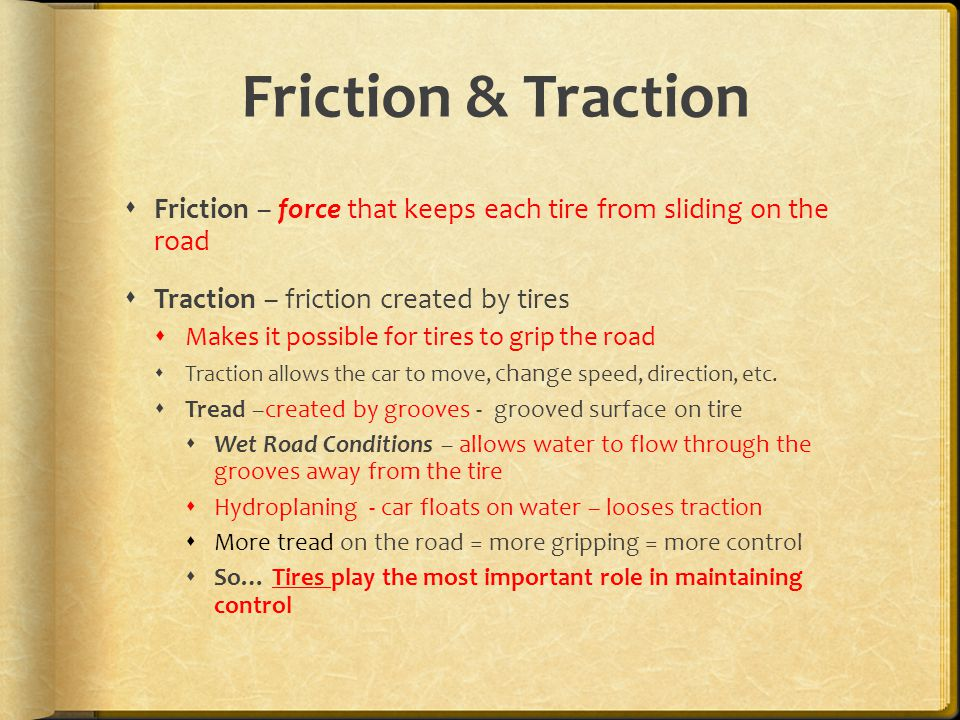 Friction & Traction  Friction – force that keeps each tire from sliding on the road  Traction – friction created by tires  Makes it possible for tires to grip the road  Traction allows the car to move, change speed, direction, etc.