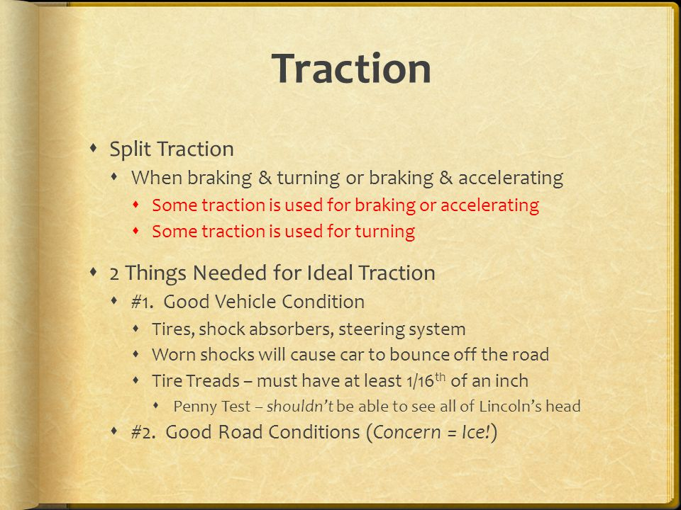Traction  Split Traction  When braking & turning or braking & accelerating  Some traction is used for braking or accelerating  Some traction is used for turning  2 Things Needed for Ideal Traction  #1.